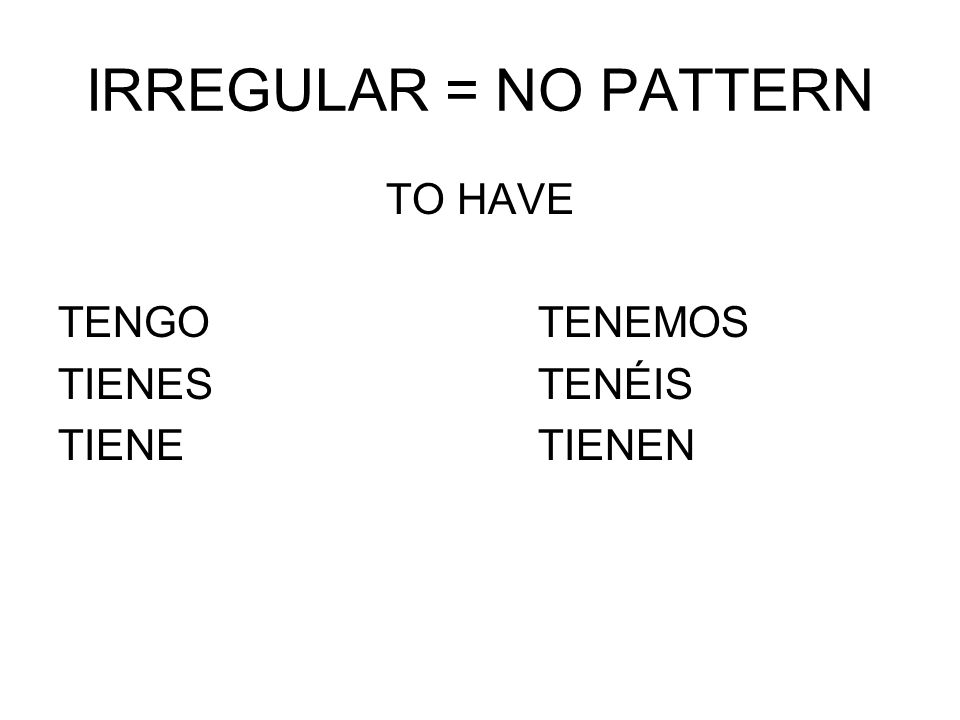 IRREGULAR = NO PATTERN TO HAVE TENGOTENEMOS TIENESTENÉIS TIENETIENEN
