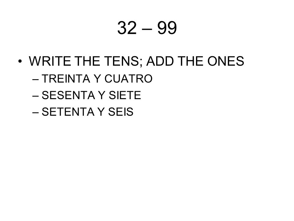 32 – 99 WRITE THE TENS; ADD THE ONES –TREINTA Y CUATRO –SESENTA Y SIETE –SETENTA Y SEIS