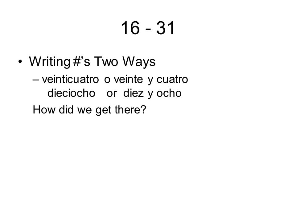 16 - 31 Writing #s Two Ways –veinticuatro o veinte y cuatro dieciocho or diez y ocho How did we get there