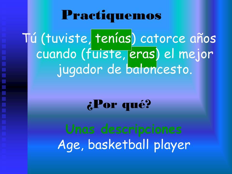 Practiquemos Tú (tuviste, tenías) catorce años cuando (fuiste, eras) el mejor jugador de baloncesto. ¿Por qué? Unas descripciones Age, basketball play