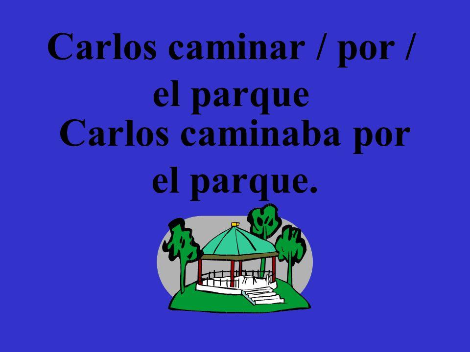 Carlos caminar / por / el parque Carlos caminaba por el parque.