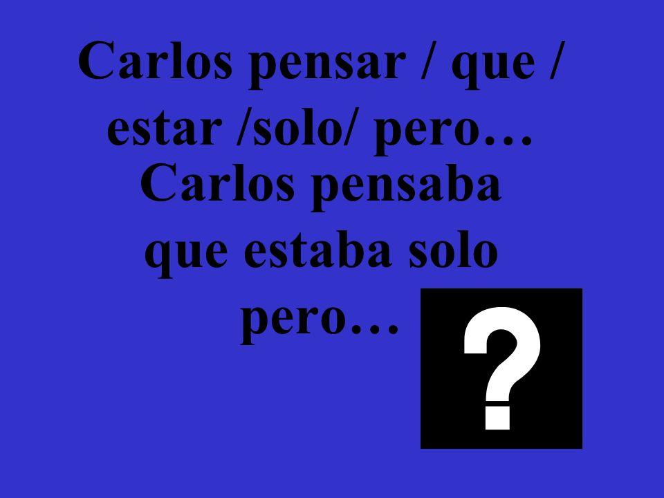 Carlos pensar / que / estar /solo/ pero… Carlos pensaba que estaba solo pero…
