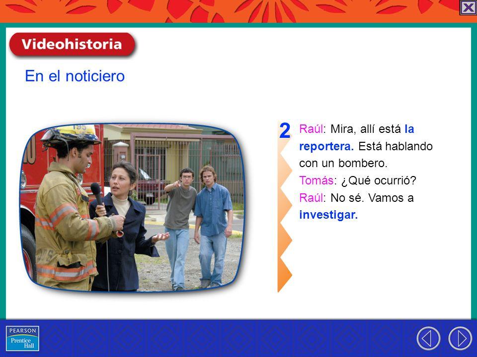 Raúl: Mira, allí está la reportera. Está hablando con un bombero. Tomás: ¿Qué ocurrió? Raúl: No sé. Vamos a investigar. 2 En el noticiero