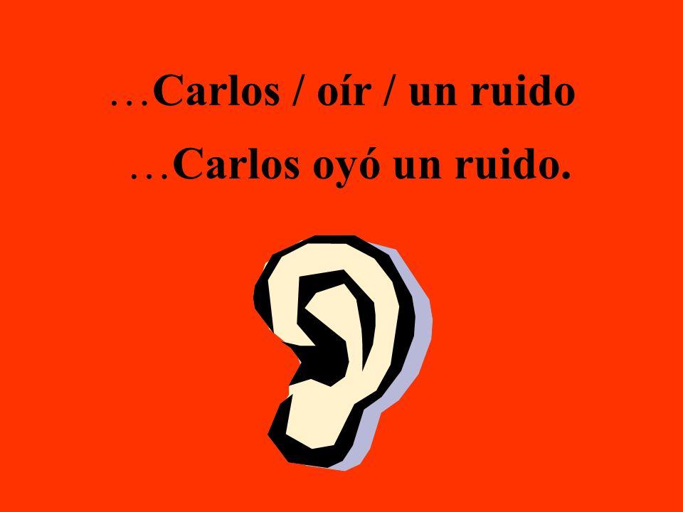 …Carlos / oír / un ruido …Carlos oyó un ruido.