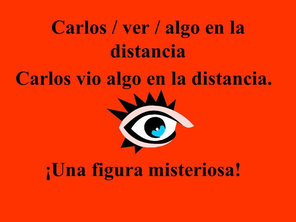 Carlos / ver / algo en la distancia Carlos vio algo en la distancia. ¡Una figura misteriosa!