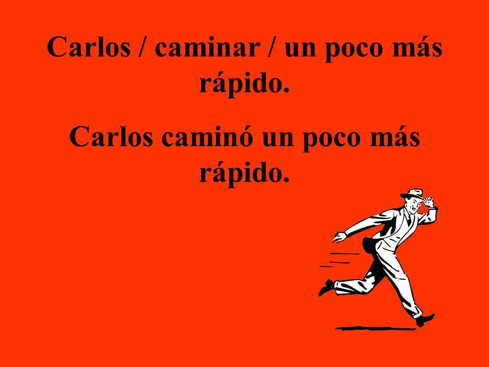 Carlos / caminar / un poco más rápido. Carlos caminó un poco más rápido.