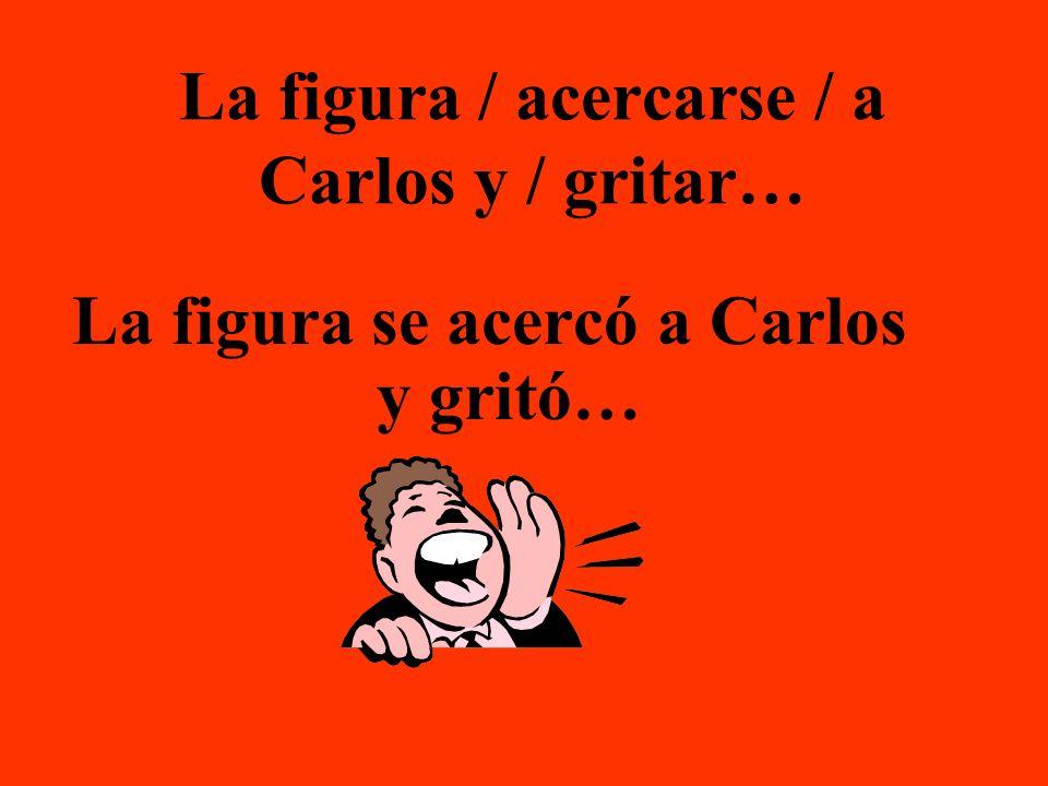 La figura / acercarse / a Carlos y / gritar… La figura se acercó a Carlos y gritó…