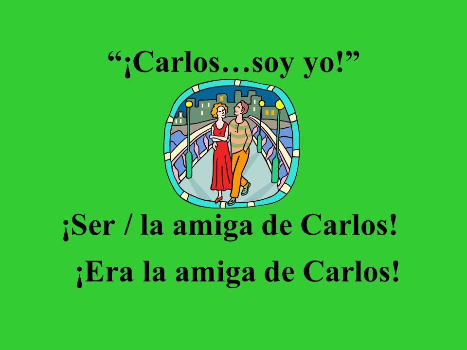 ¡Carlos…soy yo! ¡Ser / la amiga de Carlos! ¡Era la amiga de Carlos!