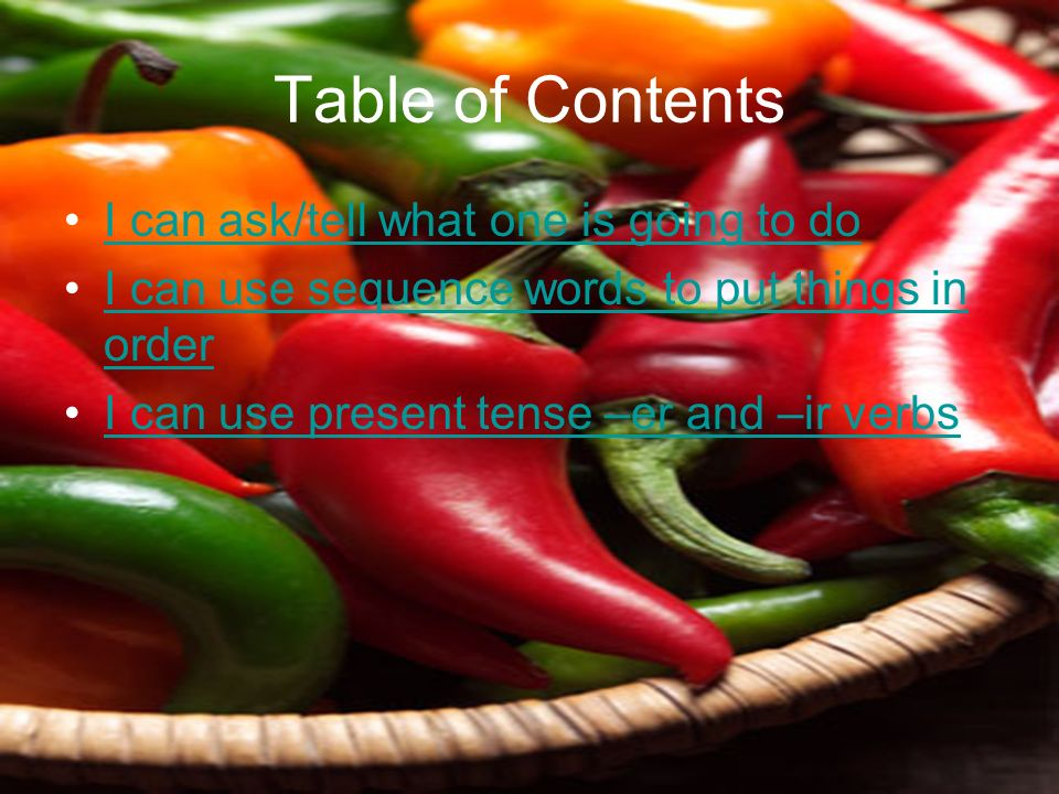 Table of Contents I can ask/tell what one is going to do I can use sequence words to put things in orderI can use sequence words to put things in order I can use present tense –er and –ir verbs