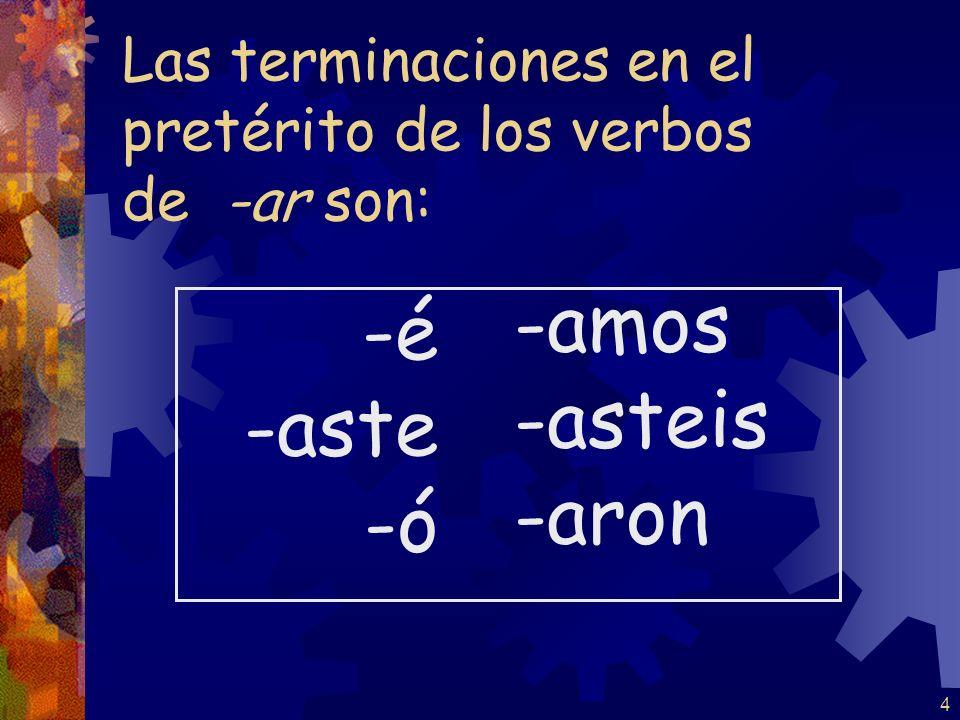 4 Las terminaciones en el pretérito de los verbos de -ar son: -é -aste -ó -amos -asteis -aron