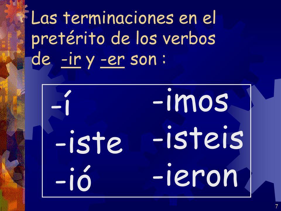 7 Las terminaciones en el pretérito de los verbos de -ir y -er son : -í -iste -ió -imos -isteis -ieron