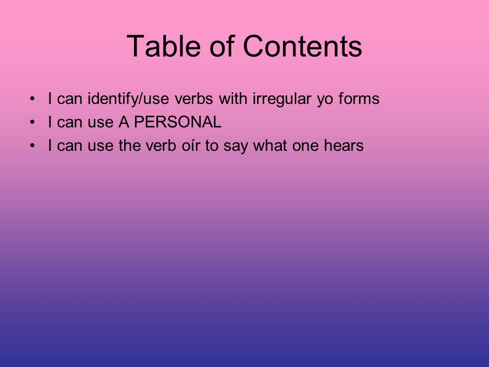 Table of Contents I can identify/use verbs with irregular yo forms I can use A PERSONAL I can use the verb oír to say what one hears