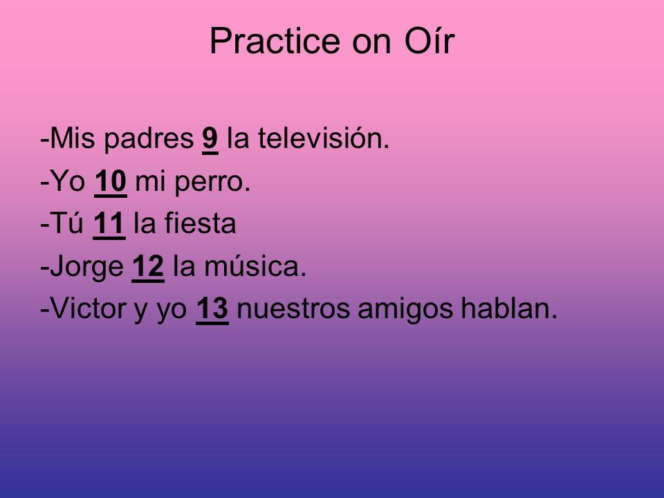 Practice on Oír -Mis padres 9 la televisión. -Yo 10 mi perro. -Tú 11 la fiesta -Jorge 12 la música. -Victor y yo 13 nuestros amigos hablan.