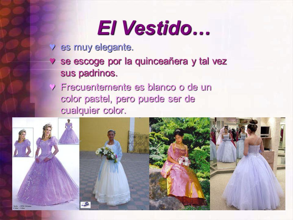 El Vestido… es muy elegante. se escoge por la quinceañera y tal vez sus padrinos. Frecuentemente es blanco o de un color pastel, pero puede ser de cua