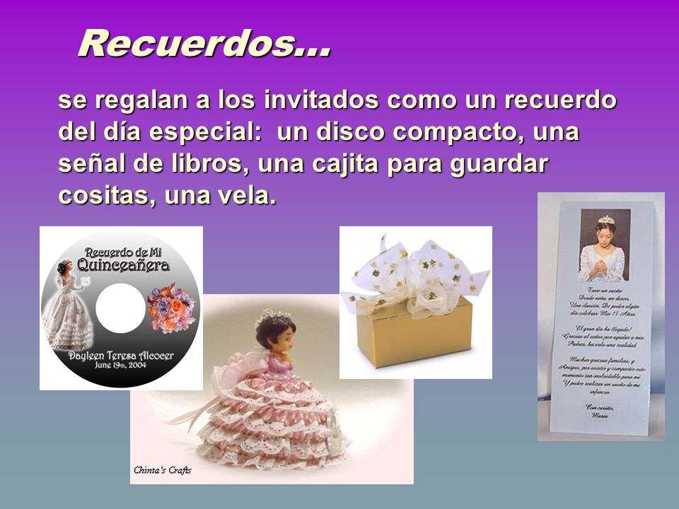 Recuerdos... se regalan a los invitados como un recuerdo del día especial: un disco compacto, una señal de libros, una cajita para guardar cositas, un