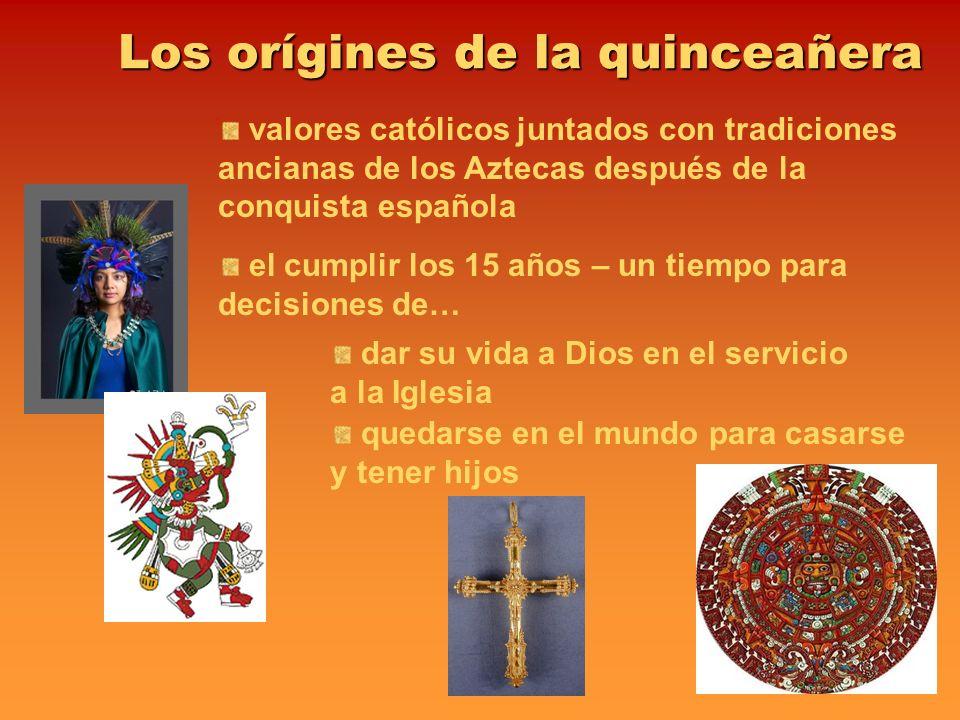 Los orígines de la quinceañera valores católicos juntados con tradiciones ancianas de los Aztecas después de la conquista española el cumplir los 15 a