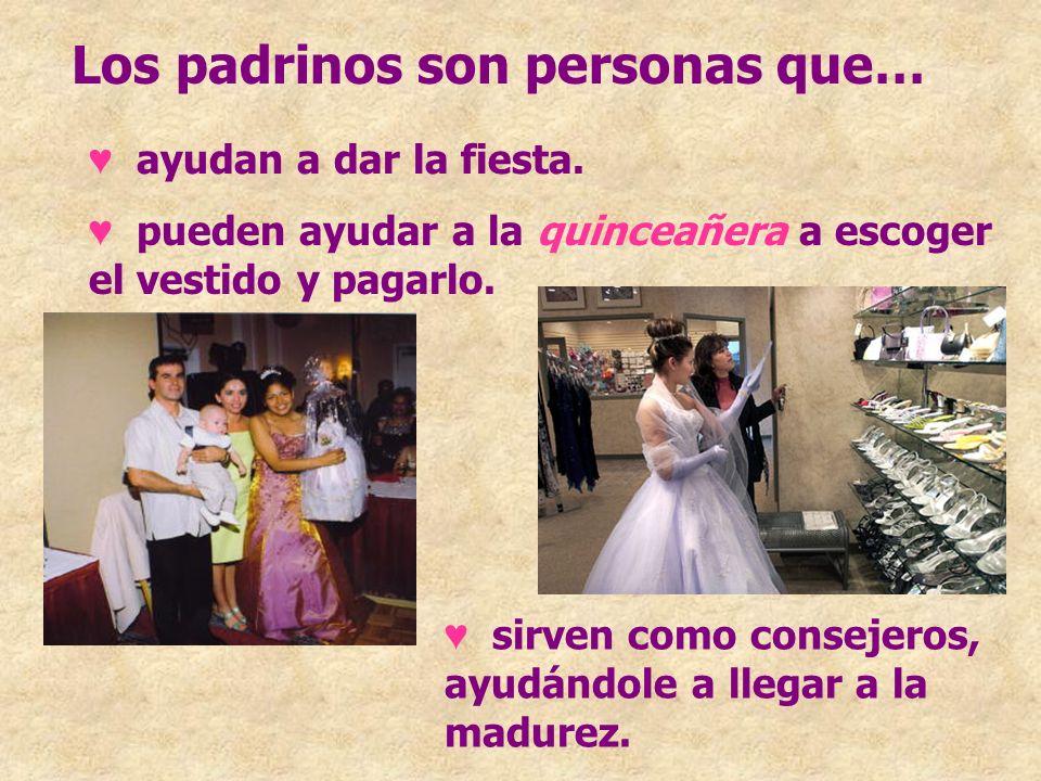 Los padrinos son personas que… ayudan a dar la fiesta. pueden ayudar a la quinceañera a escoger el vestido y pagarlo. sirven como consejeros, ayudándo