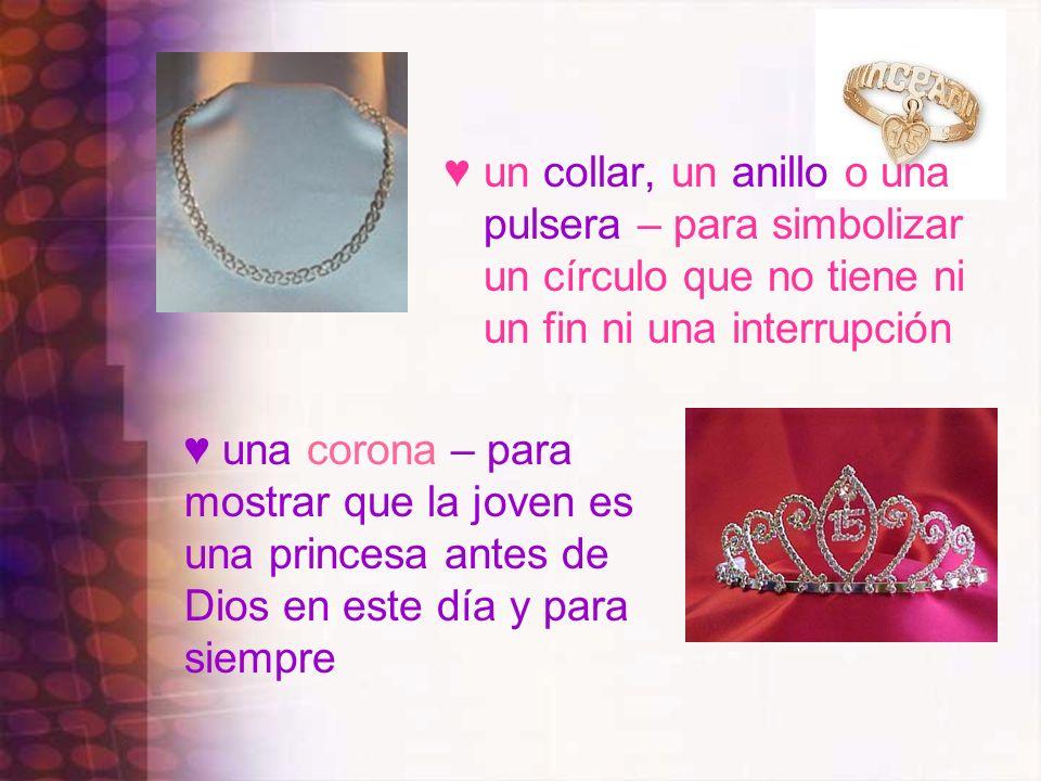 un collar, un anillo o una pulsera – para simbolizar un círculo que no tiene ni un fin ni una interrupción una corona – para mostrar que la joven es u