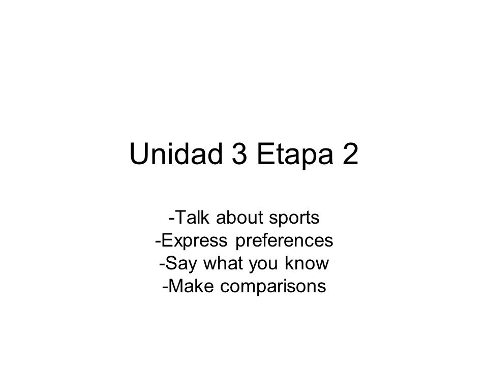 Unidad 3 Etapa 2 -Talk about sports -Express preferences -Say what you know -Make comparisons