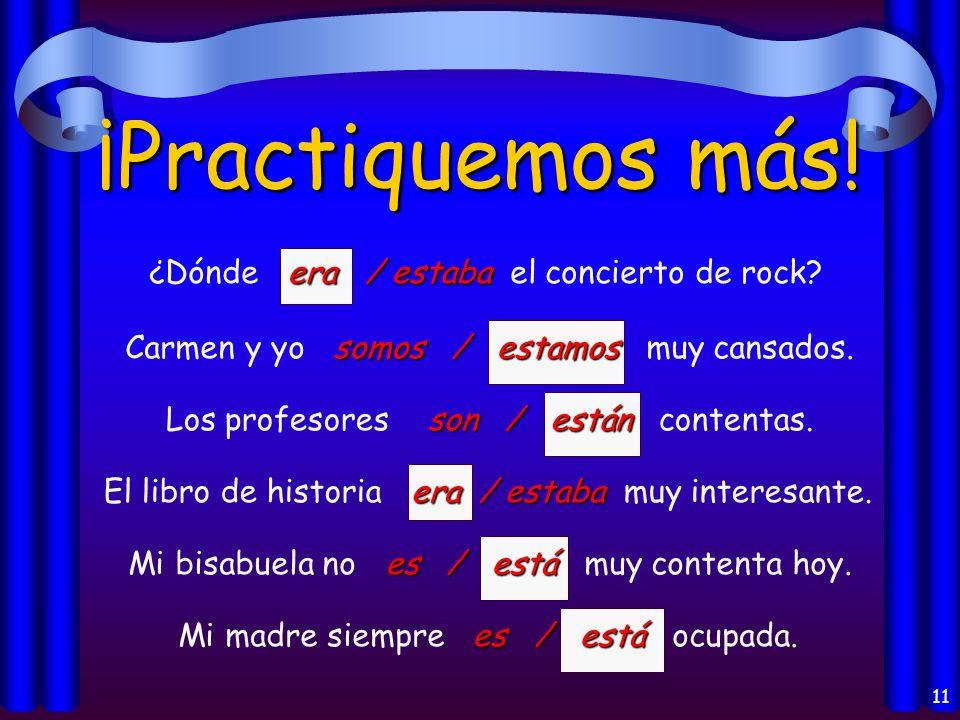 10 ¡Practiquemos! es / está Mi amigo es / está de la República Dominicana. Eran / Estaban Eran / Estaban las diez de la noche. son / están Los libros