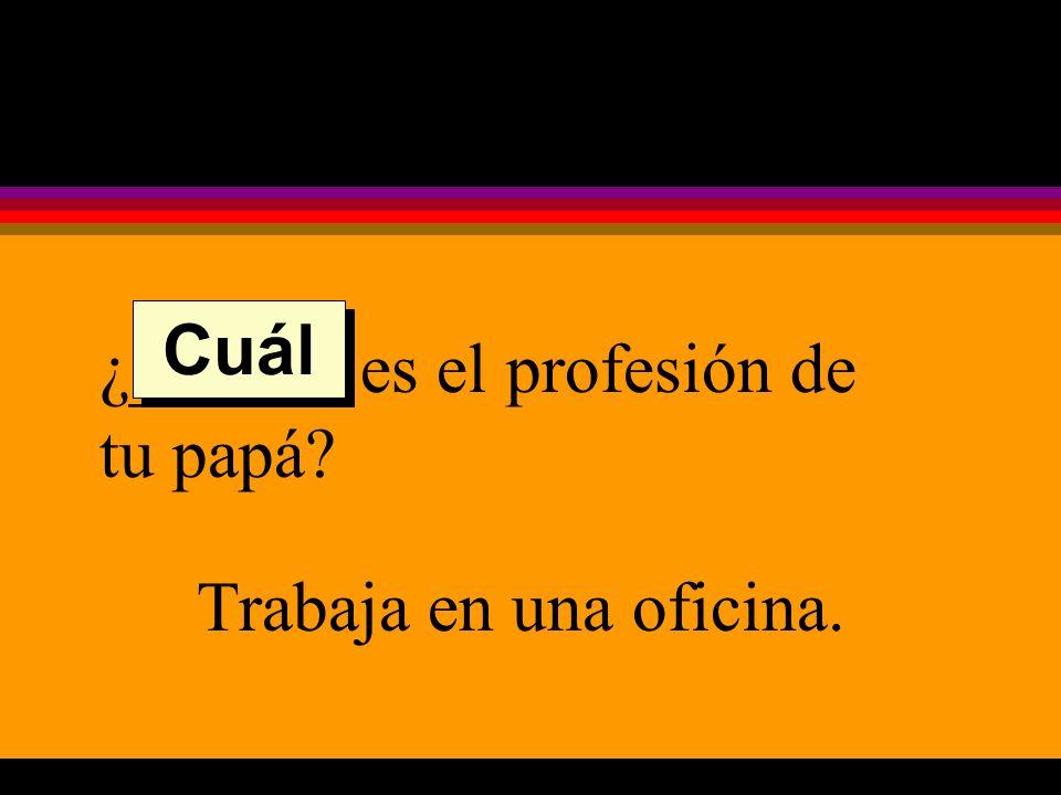 ¿______ es el profesión de tu papá Trabaja en una oficina. Cuál