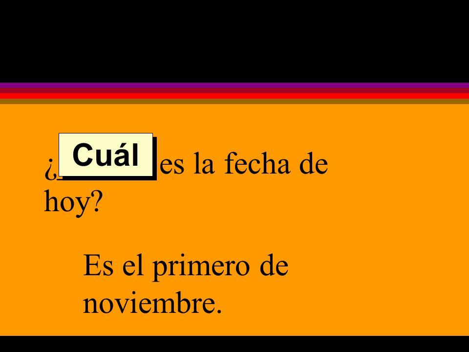 ¿______ es la fecha de hoy Es el primero de noviembre. Cuál
