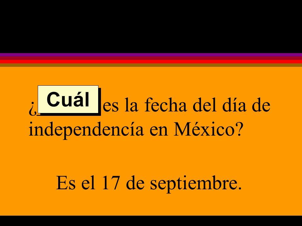 ¿______ es la fecha del día de independencía en México Es el 17 de septiembre. Cuál