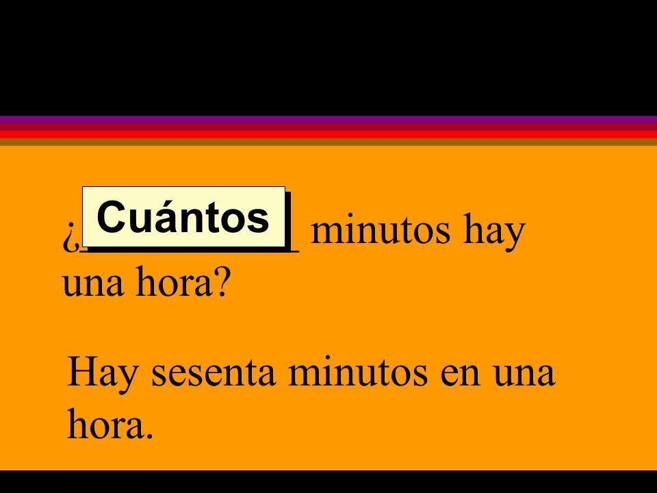 ¿__________ minutos hay una hora Hay sesenta minutos en una hora. Cuántos