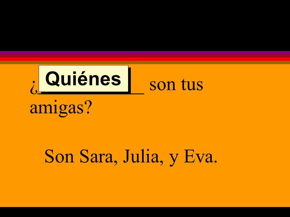 ¿___________ son tus amigas Son Sara, Julia, y Eva. Quiénes