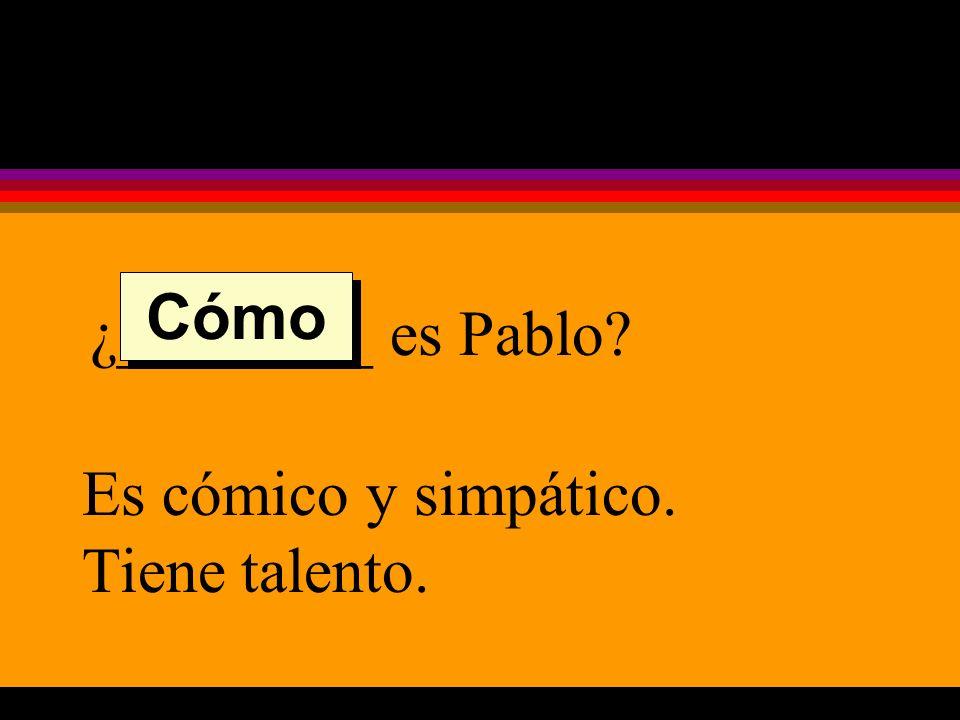 ¿________ es Pablo Es cómico y simpático. Tiene talento. Cómo