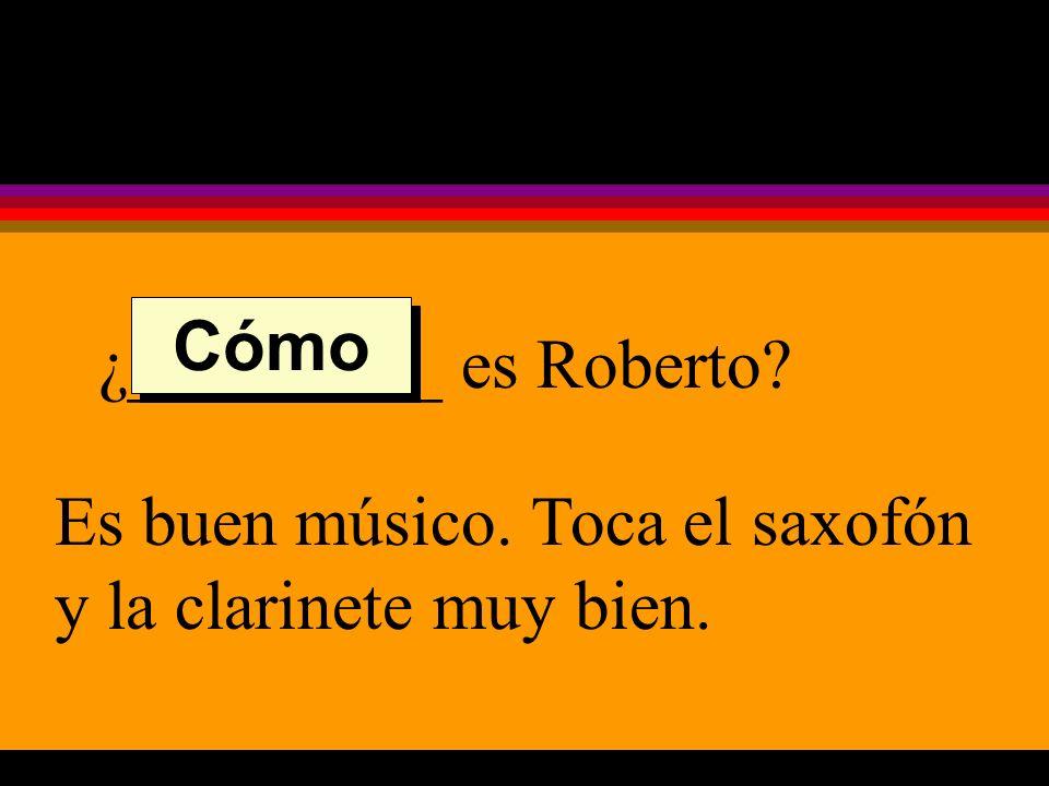 ¿_________ es Roberto Es buen músico. Toca el saxofón y la clarinete muy bien. Cómo