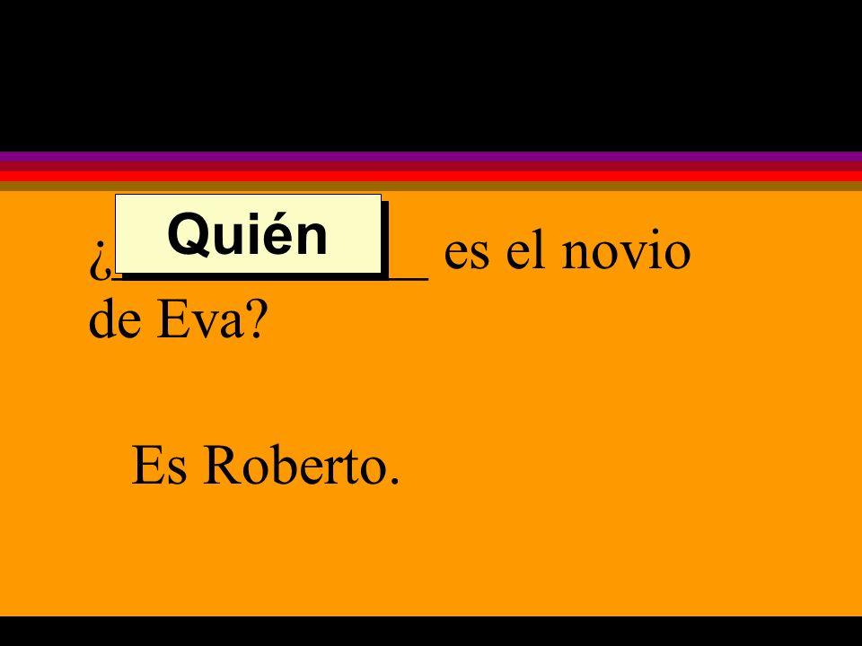 ¿___________ es el novio de Eva Es Roberto. Quién