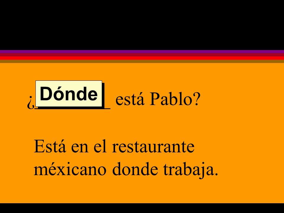 ¿________ está Pablo Está en el restaurante méxicano donde trabaja. Dónde