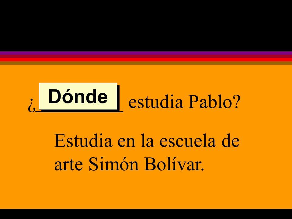 ¿_________ estudia Pablo Estudia en la escuela de arte Simón Bolívar. Dónde