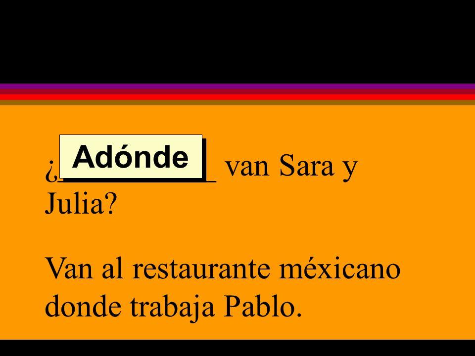 ¿__________ van Sara y Julia Van al restaurante méxicano donde trabaja Pablo. Adónde