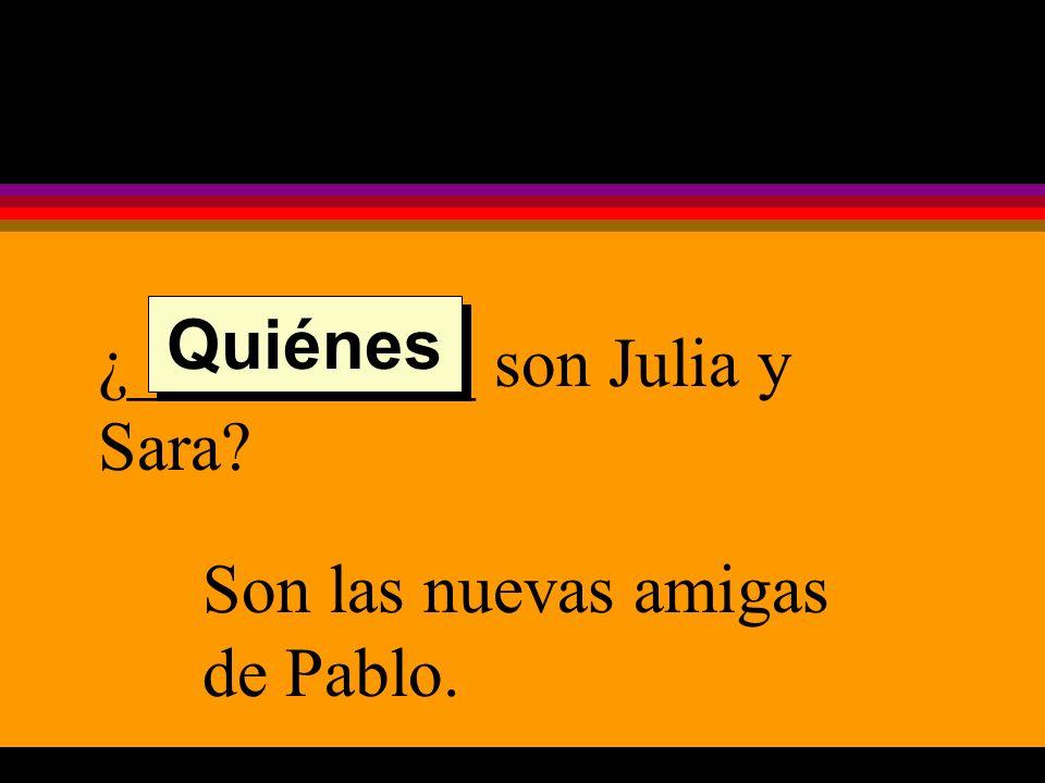 ¿__________ son Julia y Sara Son las nuevas amigas de Pablo. Quiénes