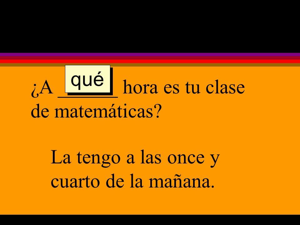 ¿A ______ hora es tu clase de matemáticas La tengo a las once y cuarto de la mañana. qué
