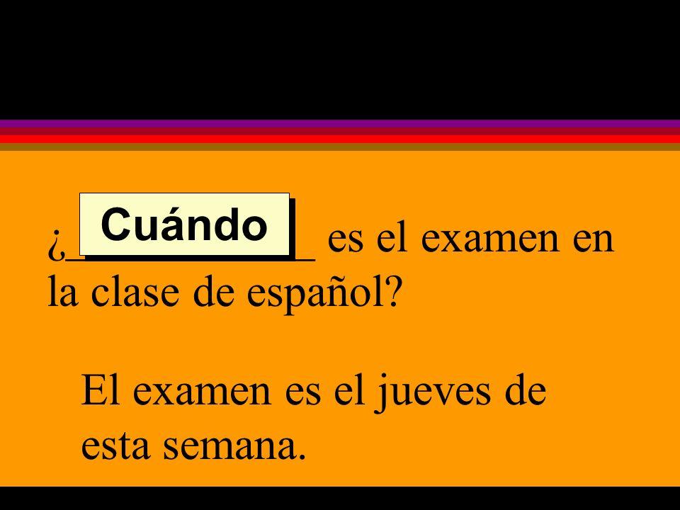 ¿___________ es el examen en la clase de español El examen es el jueves de esta semana. Cuándo