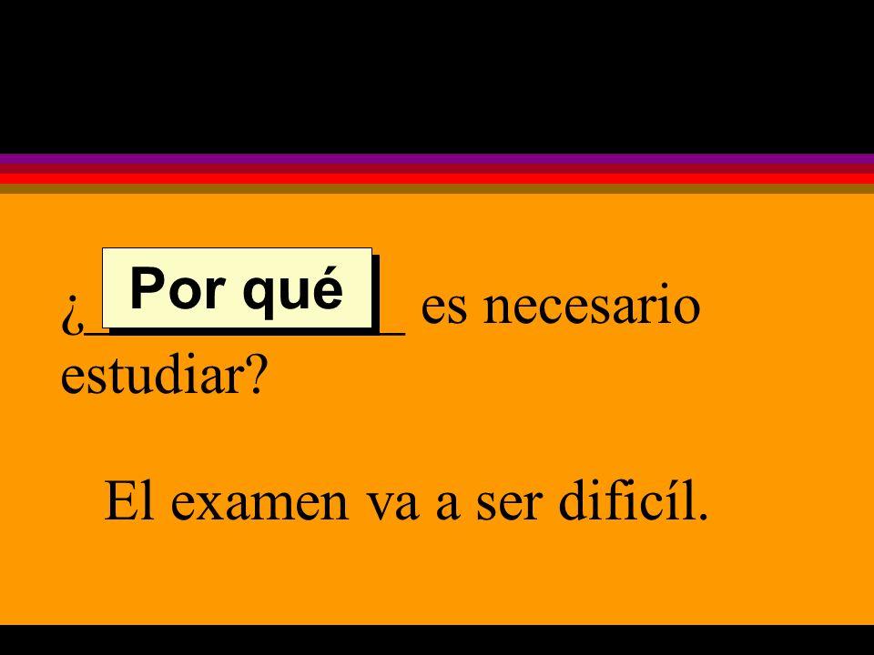 ¿___________ es necesario estudiar El examen va a ser dificíl. Por qué