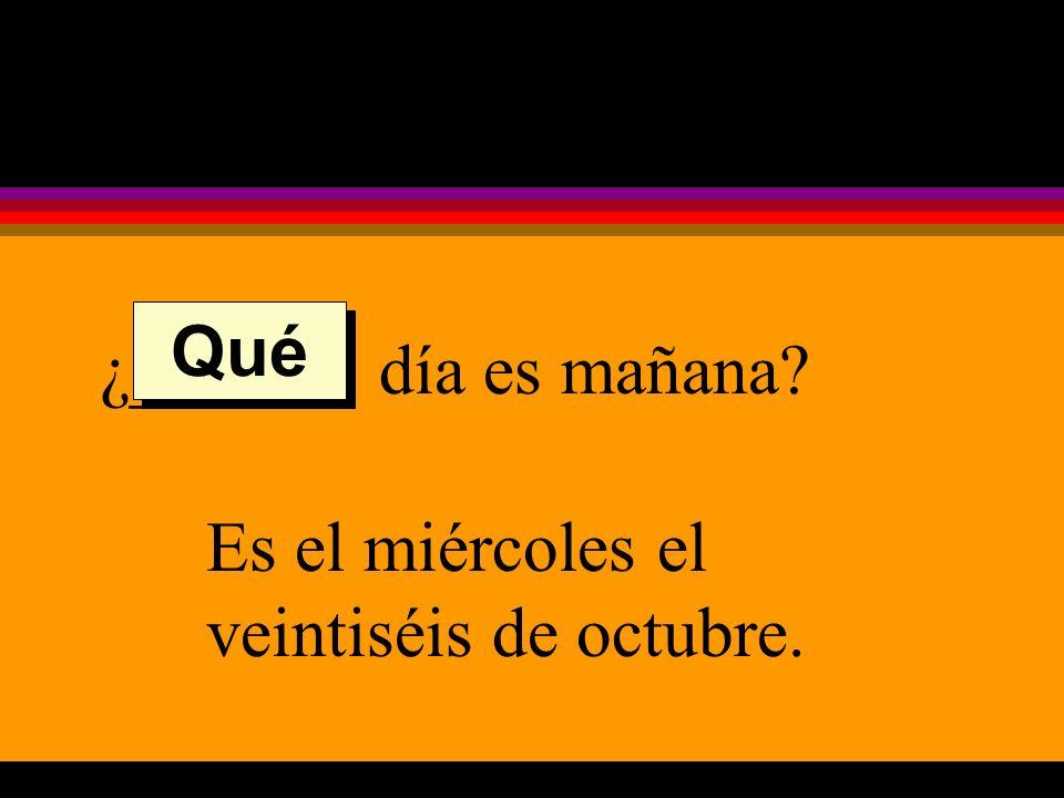 ¿______ día es mañana Es el miércoles el veintiséis de octubre. Qué