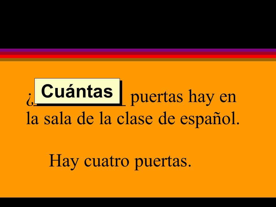 ¿__________ puertas hay en la sala de la clase de español. Hay cuatro puertas. Cuántas