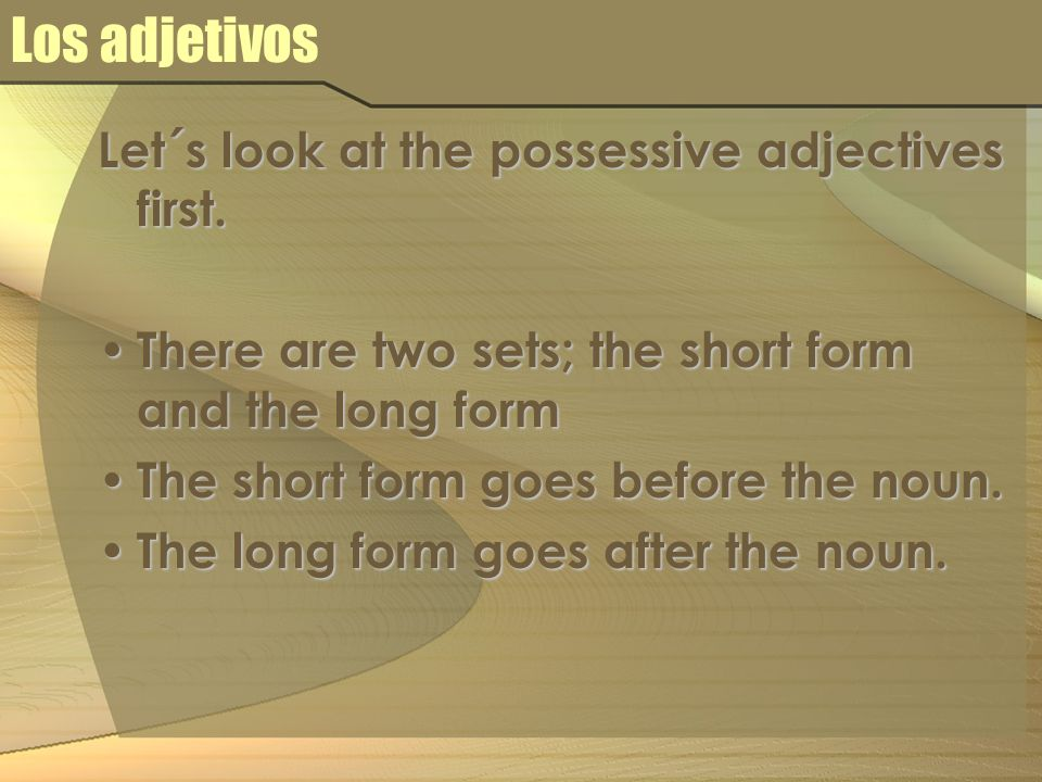 Los adjetivos Let´s look at the possessive adjectives first. There are two sets; the short form and the long form There are two sets; the short form a