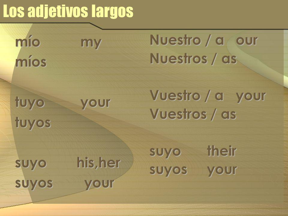Los adjetivos largos mío my míos tuyo your tuyos suyo his,her suyos your Nuestro / a our Nuestros / as Vuestro / a your Vuestros / as suyo their suyos