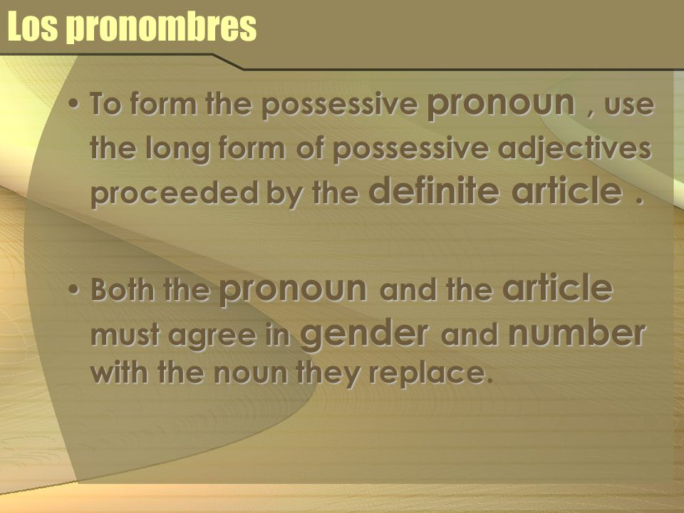 Los pronombres To form the possessive pronoun, use the long form of possessive adjectives proceeded by the definite article. To form the possessive pr