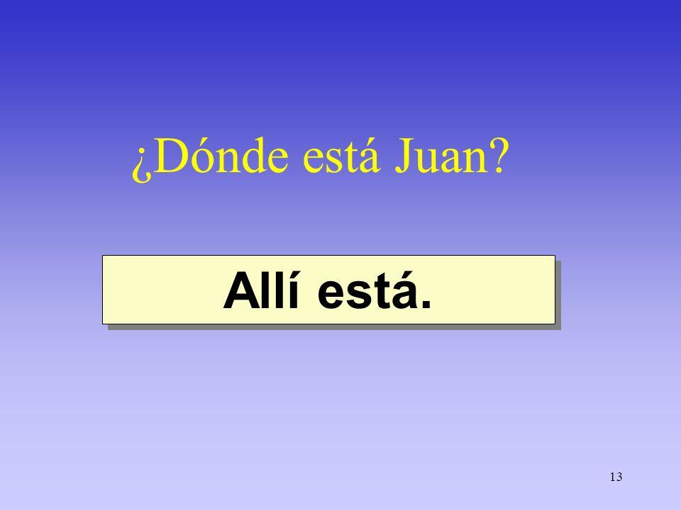 13 ¿Dónde está Juan? Allí está.
