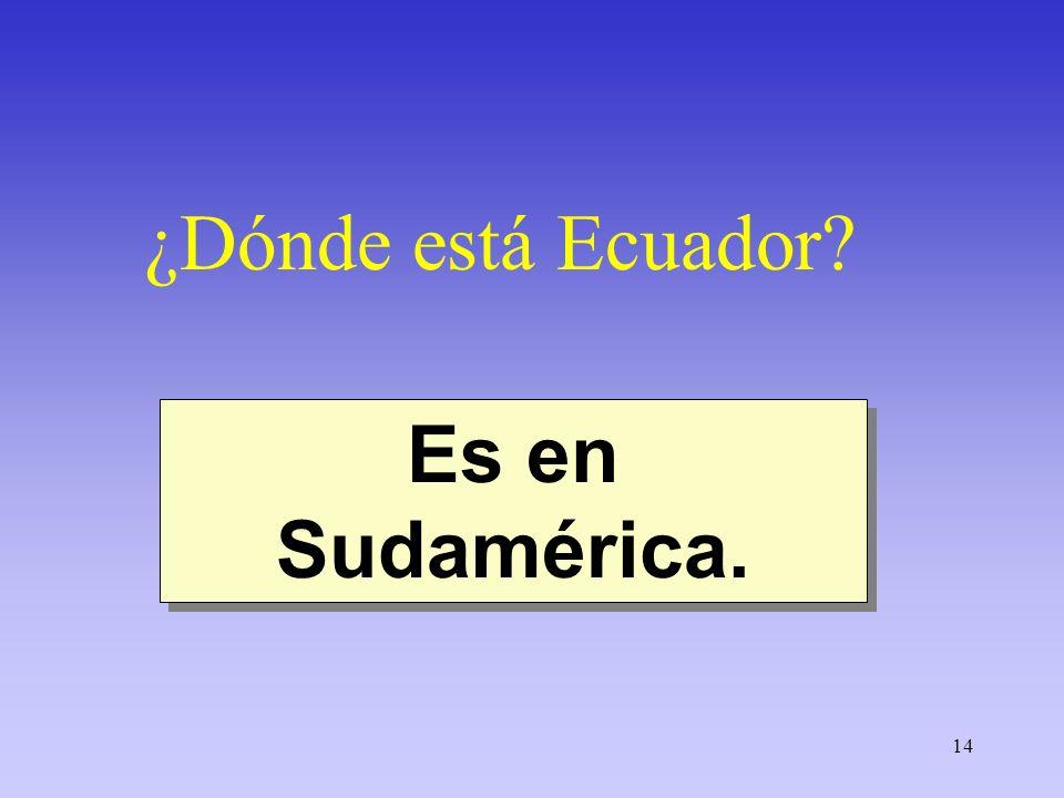 14 ¿Dónde está Ecuador? Es en Sudamérica.