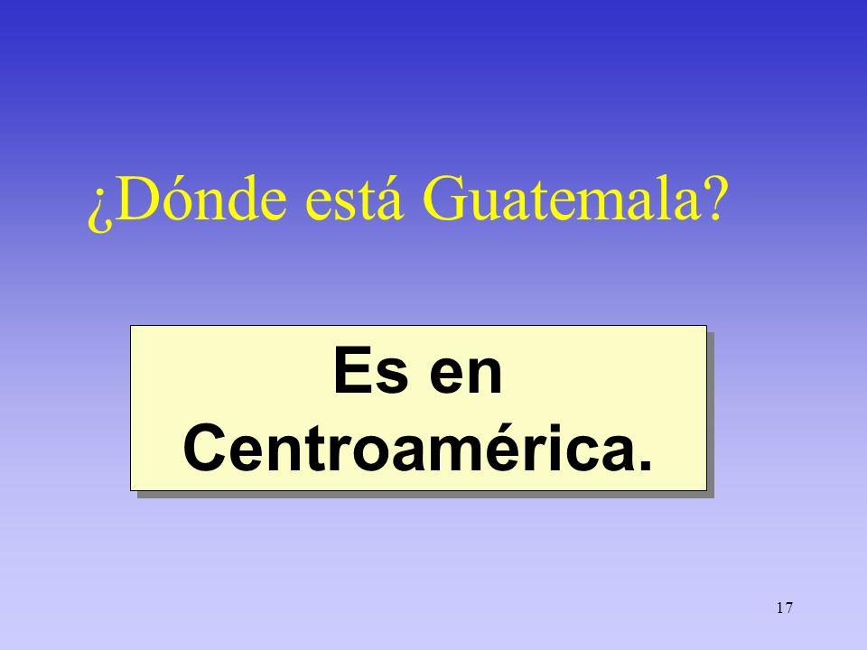 17 ¿Dónde está Guatemala? Es en Centroamérica.