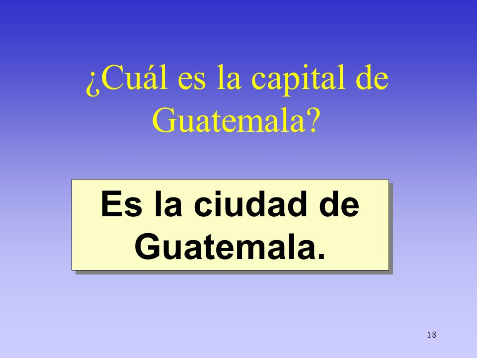 18 ¿Cuál es la capital de Guatemala? Es la ciudad de Guatemala.