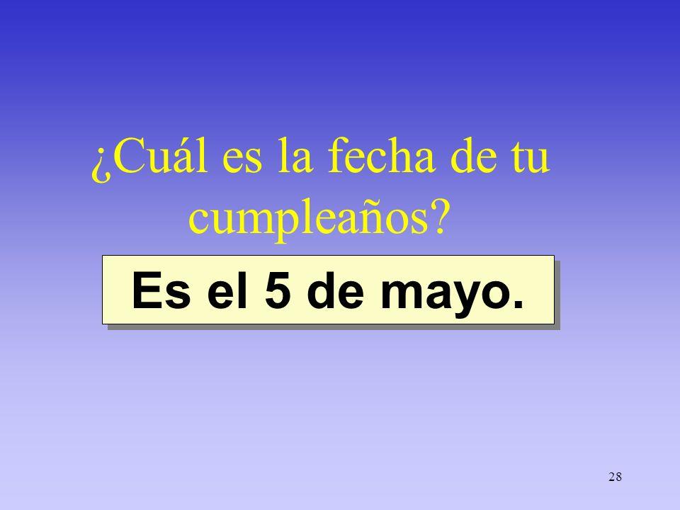 28 ¿Cuál es la fecha de tu cumpleaños? Es el 5 de mayo.