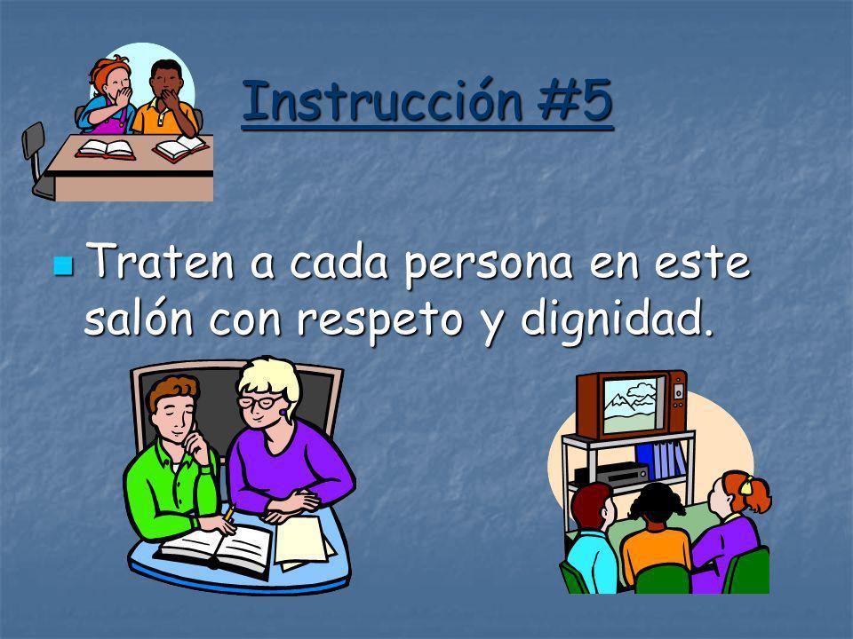 Instrucción #5 Traten a cada persona en este salón con respeto y dignidad. Traten a cada persona en este salón con respeto y dignidad.
